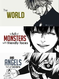The world is full of monsters with friendly faces and angels full of scars Tokyo ghoul Ken Kaneki Tokyo Ghoul Re Anime, Tokyo Ghoul Quotes, Ken Tokyo Ghoul, Sad Anime Quotes, Manga Quotes, Ken Anime, Tokyo Ghoul Wallpapers, Dark Quotes, Deep