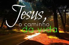 JESUS E O CAMINHO DA VIDA!!!
