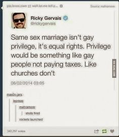"""Same sex marriage isn't gay privilege, it's equal rights. Privilege would be something like gay people not paying taxes. Like churches don't."" 