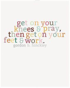 get on your knees & pray, then get on your feet & work.  -Gordon B. Hinckley