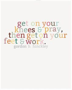get on your knees & pray, then get on your feet & work.  -Gordon B. Hinckley