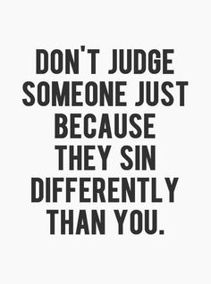 """Don't judge someone just because they sin differently than you."""