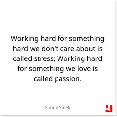 """Working hard for something hard we don't care about is called stress; Working hard for something we love is called passion."""