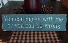 Funny Wood Sign You Can Agree With Me, or You Can Be Wrong. $15.00, via Etsy.