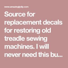 Source for replacement decals for restoring old treadle sewing machines. I will never need this but think it is so cool! - Amazingly DIY