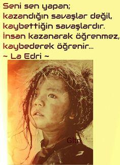 Seni sen yapan; kazandığın savaşlar değil, kaybettiğin savaşlardır. İnsan kazanarak öğrenmez, kaybederek öğrenir... ~ La Edri ~