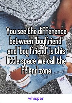 "You see the difference between ""boyfriend"" and ""boy friend"" is this little space we call the friend zone"