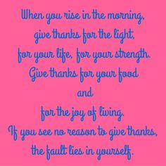 When you rise in the morning, give thanks for the light, for your life, for your strength. Give thanks for your food and for the joy of living. If you see no reason to give thanks, the fault lies in yourself. #QuotesYouLove #QuoteOfTheDay #MotivationalQuotes #QuotesOnMotivation Visit our website for text status wallpapers. www.quotesulove.com