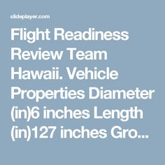 Flight Readiness Review Team Hawaii. Vehicle Properties Diameter (in)6 inches Length (in)127 inches Gross Liftoff Weight (lb)50.25 lb Launch Lug/button. -  ppt download