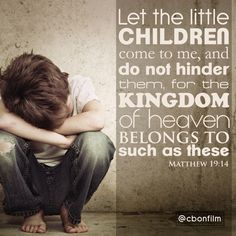"""Matthew 19:14 Jesus said, """"Let the little children come to me, and do not hinder them, for the kingdom of heaven belongs to such as these."""" http://biblehub.com/matthew/19-14.htm"""