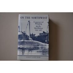 On the Northwest: Commercial Whaling in the Pacific Northwest, 1790-1967 (Pacific Maritime Studies Series): Robert Lloyd Webb: 9780774802925: Amazon.com: Books