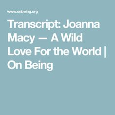 Transcript: Joanna Macy — A Wild Love For the World | On Being