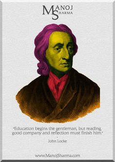 "John Locke - Manoj Sharma    ""Education begins the gentleman, but reading, good company and reflection must finish him."""