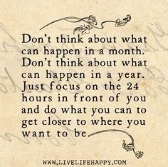 Don't think about what can happen in a month. Don't think about what can happen in a year. Just focus on the 24 hours in front of you and do what you can to get closer to where you want to be. #quote