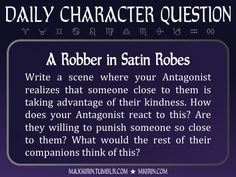 ★ Daily Character Question ★A Robber in Satin RobesWrite a scene where your Antagonist realizes that someone close to them is taking advantage of their kindness. How does your Antagonist react to this? Are they willing to punish someone so close to them? What would the rest of their companions think of this?Any work you create based off this prompt belongs to you, no sourcing is necessary though it would be really appreciated! And don't forget to tag maxkirin (or tweet @MistreKirin), so…