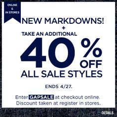 NEW MARKDOWNS! TAKE AN ADDITIONAL 40% OFF ALL SALE STYLES. ONLINE AND IN STORES. END 4/27. ENTER GAPSALE.