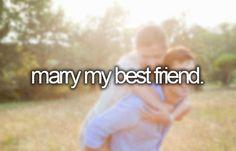 Marry my best friend.