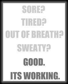 Sore? Tired? Out of breath? Sweaty? Good it's working