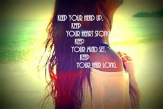 Keep your head up, heart strong, mind set, & hair long!