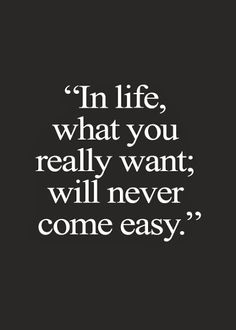 In life what you really want will never come easy | Inspirational Quotes