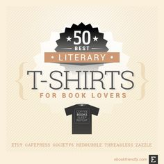A selection of the coolest literary t-shirts that will help express how much you love books. Tees from Etsy, Zazzle, Threadless, Society6, CafePress, and Amazon.