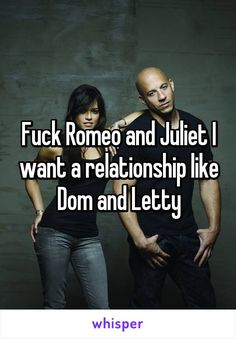 Fuck Romeo and Juliet I want a relationship like Dom and Letty