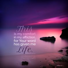 This is my comfort in my affliction, for Your word has given me life. Psa 119:50 <3