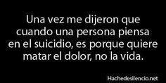 una ves me dijieron que cuando una persona piensa en el suicidio es por que quiere matar el dolor no la vida