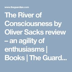 The River of Consciousness by Oliver Sacks review – an agility of enthusiasms   Books   The Guardian
