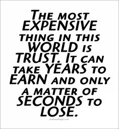 Quote : The most expensive thing in the world is trust. It can take years to earn and just a matter of seconds to lose.