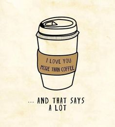 I love you more than coffee...and that says a lot!