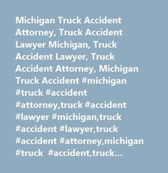 Michigan Truck Accident Attorney, Truck Accident Lawyer Michigan, Truck Accident Lawyer, Truck Accident Attorney, Michigan Truck Accident #michigan #truck #accident #attorney,truck #accident #lawyer #michigan,truck #accident #lawyer,truck #accident #attorney,michigan #truck #accident,truck #accident,trucking #accident,semi #truck #accident,truck #accident #settlement,dump #truck #accident,big #truck #accident,lift #truck #accident,truck #car #accident,accident #fatal #truck…