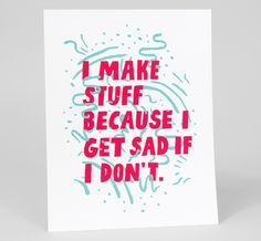 I make stuff because I get sad if I don't by Will Bryant
