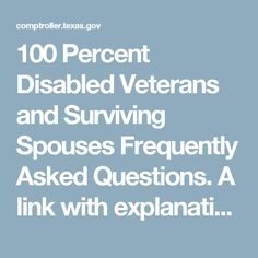100 Percent Disabled Veterans and Surviving Spouses Frequently Asked Questions.  A link with explanations of what benefits 100% disabled Veterans can receive in the state of Texas