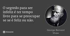 O segredo para ser infeliz é ter tempo livre para se preocupar se se é feliz ou não.... Frase de George Bernard Shaw.