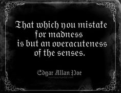 .That which you mistake for madness is but an overacuteness of the senses. -Edgar Allen Poe, describing the effects of what we might now call a form of sensory processing disorder