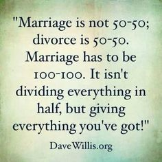 """✟ ♥✞♥ ✟  """"Marriage is not 50-50; divorce is 50-50. Marriage has to be 100-100. It isn't dividing everything in half, but giving everything you've got!"""" ~ Dave Willis (author & relationship counselor) ✟ ♥✞♥ ✟"""