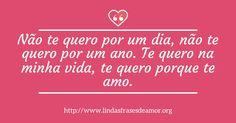 Não te quero por um dia, não te quero por um ano. Te quero na minha vida, te quero porque te amo. http://www.lindasfrasesdeamor.org/frases/amor/lindas