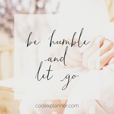 be humble. let go. Let God shine.