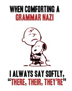 "when comforting a grammar nazi, I always say softly, ""there, their, they're"""