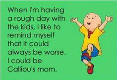 When I'm having a rough day with the kids, I like to remind myself that it could be worse. I could be Calliou's mom.