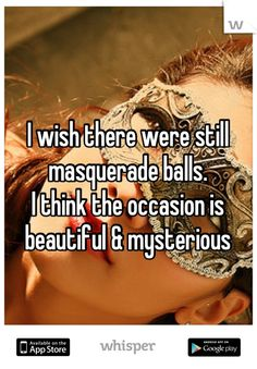 I wish there were still masquerade balls. I think the occasion is beautiful  mysterious