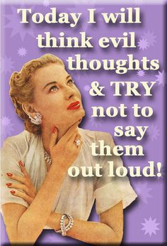 LOL this is me some days ~ Today I will think evil thoughts & TRY not to say them out loud!
