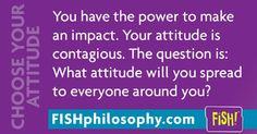 You have impact. Choose Your Attitude.    #Propellergirl  #ChooseYourAttitude #FISHPhilosophy FISH Philosophy