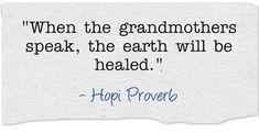 "Hopi proverb: ""When the grandmothers speak, the earth will be healed."" Read more genealogy proverbs and family sayings on the GenealogyBank blog: ""101 Genealogy Proverbs: Family Sayings from around the World."" http://blog.genealogybank.com/101-genealogy-proverbs-family-sayings-from-around-the-world.html"