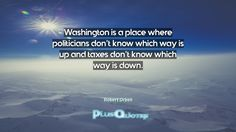 """""""Washington is a place where politicians don't know which way is up and taxes don't know which way is down.""""- Robert Orben. Robert Orben � biography: Author Profession: Entertainer Nationality: American Born: March 4, 1927  Wikipedia : About Robert Orben Amazone : Robert Orben  #Down #Know #Place #Politicians #Taxes #Up #Washington #Way #Where #Which"""