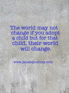 The world may not change if you adopt a child but for that child, their world will change.
