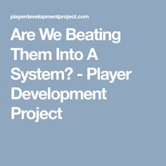 Are We Beating Them Into A System? - Player Development Project