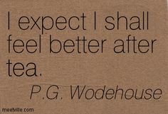 """""""I expect I shall feel better after tea."""" ~ P.G. Wodehouse ...."""