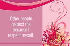 Other people respect me because I respect myself.  ~ Louise L. Hay